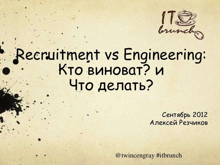 Recruitment vs Engineering:      Кто виноват? и       Что делать?                            Сентябрь 2012                ...