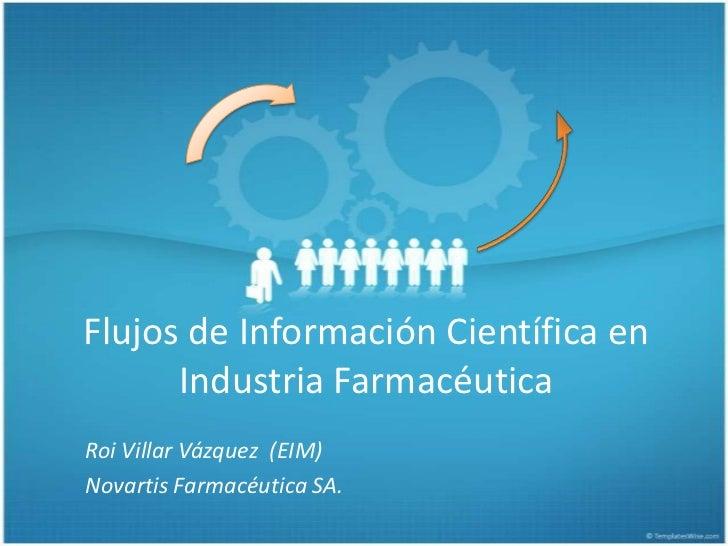 Flujos de Información Científica en Industria Farmacéutica<br />Roi Villar Vázquez  (EIM)<br />Novartis Farmacéutica SA.<b...
