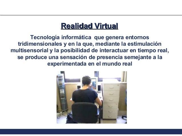 Realidad Virtual Tecnología informática que genera entornos tridimensionales y en la que, mediante la estimulación multise...