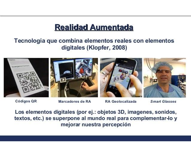 Realidad Aumentada Tecnología que combina elementos reales con elementos digitales (Klopfer, 2008)  Códigos QR  Marcadores...