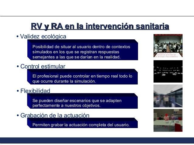RV y RA en la intervención sanitaria • Validez ecológica Posibilidad de situar al usuario dentro de contextos simulados en...
