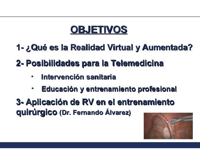 OBJETIVOS 1- ¿Qué es la Realidad Virtual y Aumentada? 2- Posibilidades para la Telemedicina •  Intervención sanitaria  •  ...