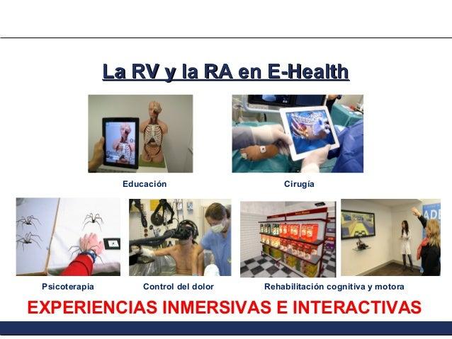 La RV y la RA en E-Health  Educación  Psicoterapia  Control del dolor  Cirugía  Rehabilitación cognitiva y motora  EXPERIE...