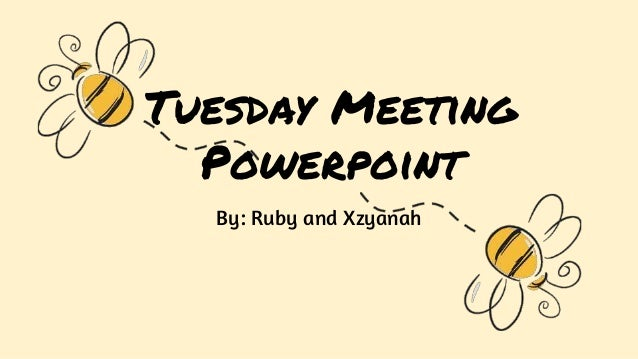 Tuesday Meeting Powerpoint By: Ruby and Xzyanah