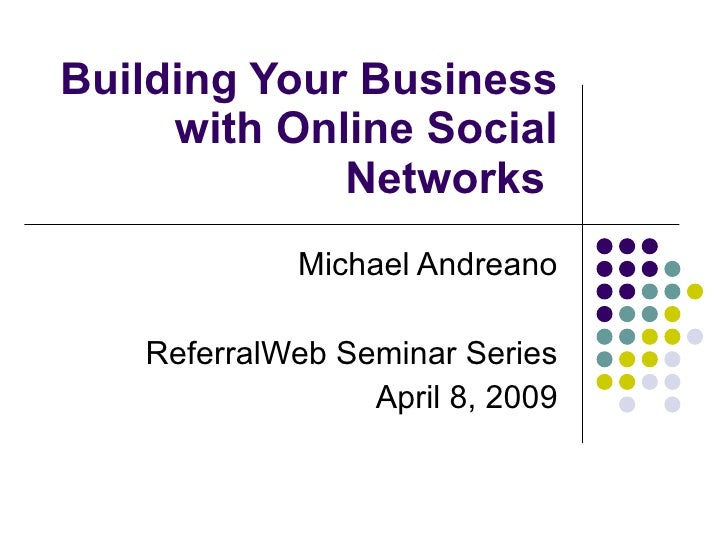 Building Your Business with Online Social Networks  Michael Andreano ReferralWeb Seminar Series April 8, 2009