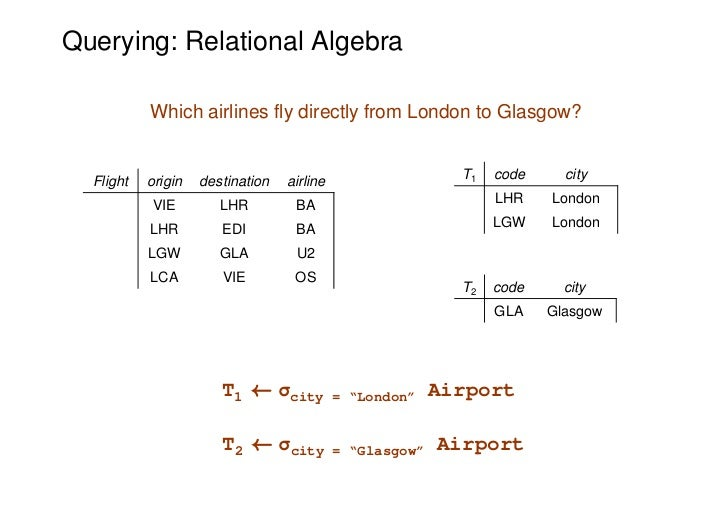 Querying: Relational Algebra           Which airlines fly directly from London to Glasgow?  Flight   origin   destination ...