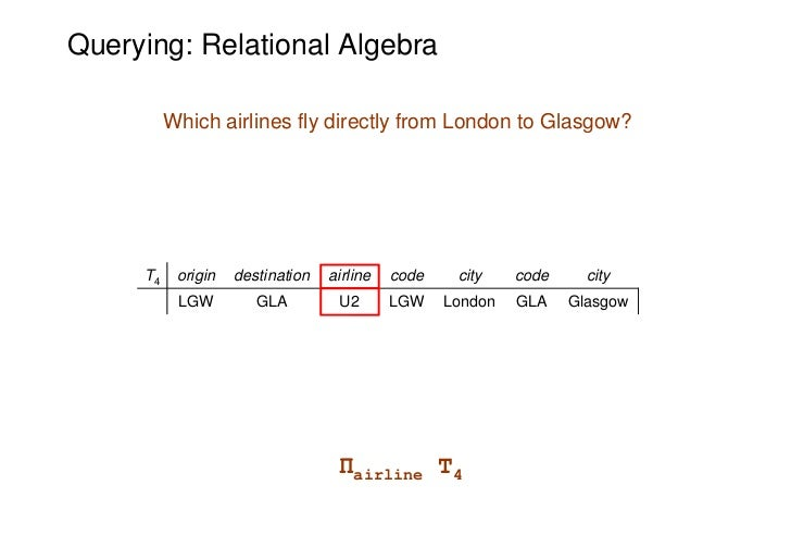Querying: Relational Algebra          Which airlines fly directly from London to Glasgow?     T4    origin   destination  ...