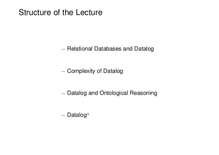 Structure of the Lecture            ¡ Relational Databases and Datalog            ¡ Complexity of Datalog            ¡ Dat...