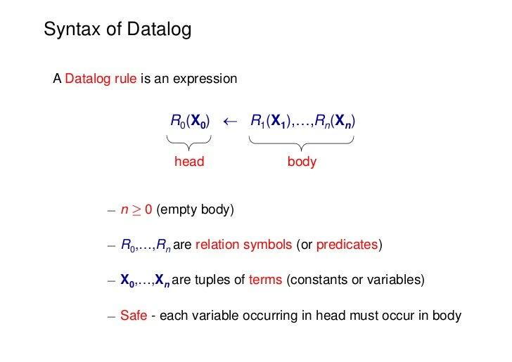 Syntax of Datalog A Datalog rule is an expression                    R0(X0)  R1(X1),…,Rn(Xn)                     head    ...