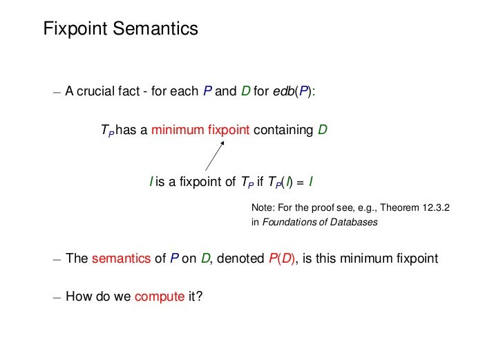 Fixpoint Semantics ¡ A crucial fact - for each P and D for edb(P):         TP has a minimum fixpoint containing D         ...