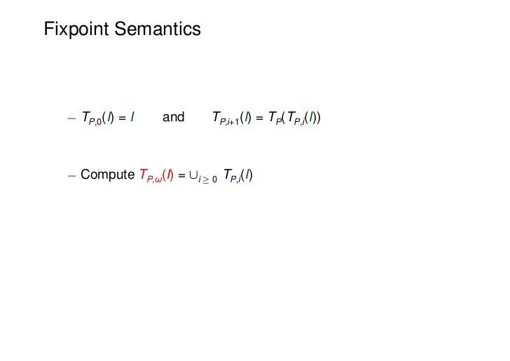 Fixpoint Semantics  ¡ TP,0(I) = I    and      TP,i+1(I) = TP(TP,i(I))  ¡ Compute TP,ω(I) = [i ¸ 0 TP,i(I)