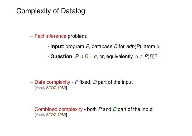 Complexity of Datalog   ¡ Fact inference problem:            - Input: program P, database D for edb(P), atom α            ...
