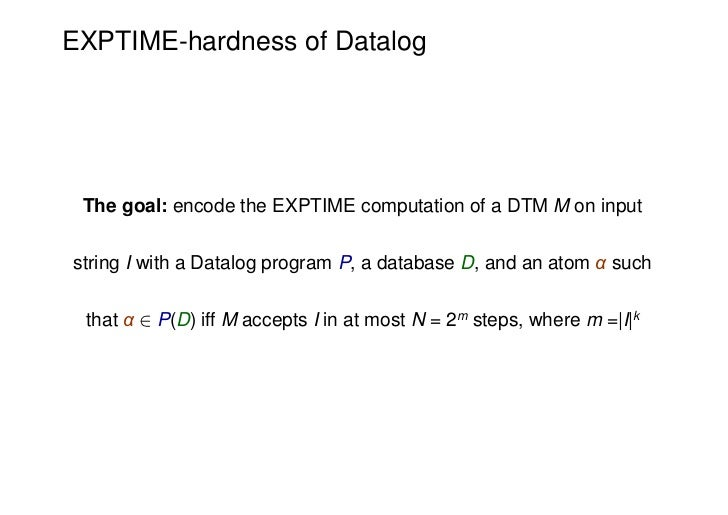 EXPTIME-hardness of Datalog The goal: encode the EXPTIME computation of a DTM M on inputstring I with a Datalog program P,...