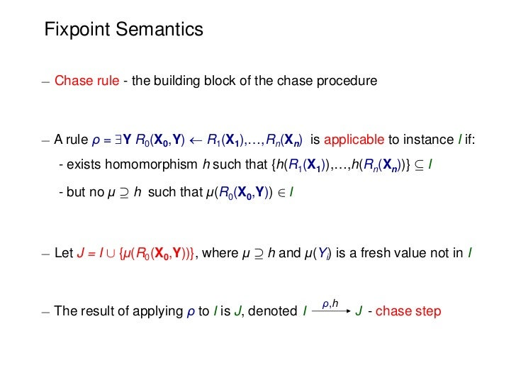Fixpoint Semantics¡ Chase rule - the building block of the chase procedure¡ A rule ρ = Y R0(X0,Y)  R1(X1),…,Rn(Xn) is ap...