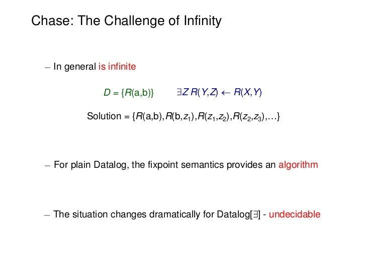 Chase: The Challenge of Infinity  ¡ In general is infinite                 D = {R(a,b)}     9Z R(Y,Z)  R(X,Y)            ...