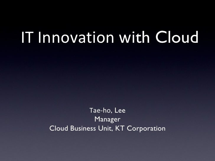 IT Innovation with Cloud               Tae-ho, Lee                Manager   Cloud Business Unit, KT Corporation