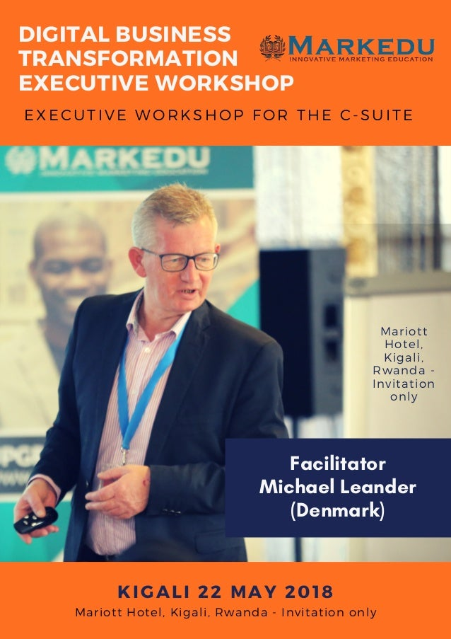 EXECUTIVE WORKSHOP�FOR THE C-SUITE KIGALI 22 MAY 2018 DIGITAL BUSINESS TRANSFORMATION EXECUTIVE WORKSHOP Mariott Hotel, Ki...