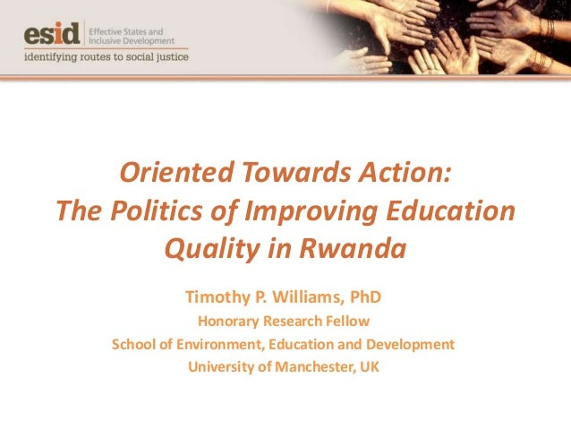 Oriented Towards Action: The Politics of Improving Education Quality in Rwanda Timothy P. Williams, PhD Honorary Research ...