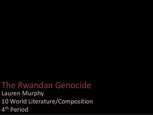 The Rwandan Genocide Lauren Murphy 10 World Literature/Composition 4th Period