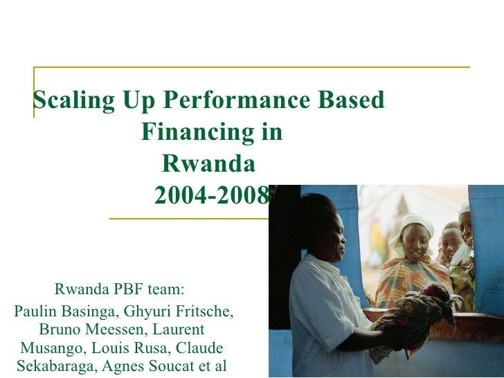 Scaling Up Performance Based            Financing in              Rwanda             2004-2008         Rwanda PBF team: Pa...