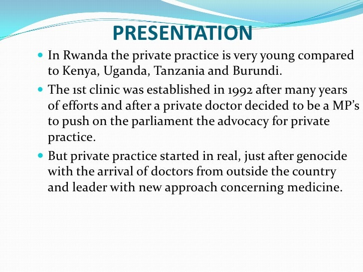 PRESENTATION In Rwanda the private practice is very young compared  to Kenya, Uganda, Tanzania and Burundi. The 1st clin...