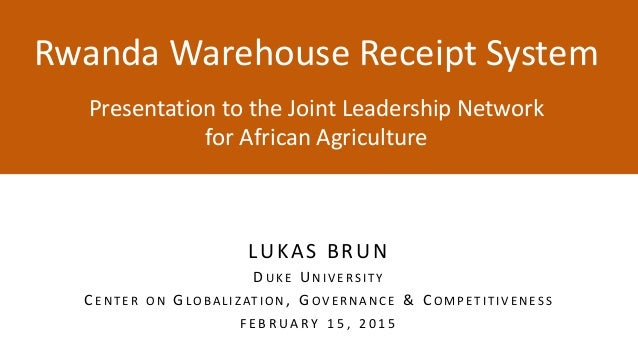 Rwanda Warehouse Receipt System y Presentation to the Joint Leadership Network for African Agriculture LUKAS BRUN D U K E ...