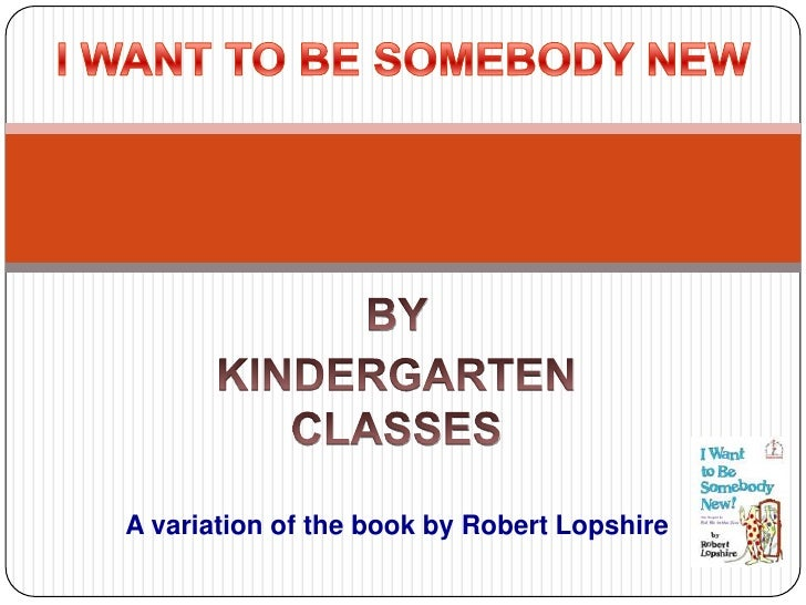BY <br />KINDERGARTEN CLASSES<br />I WANT TO BE SOMEBODY NEW<br />      A variation of the book by Robert Lopshire<br />
