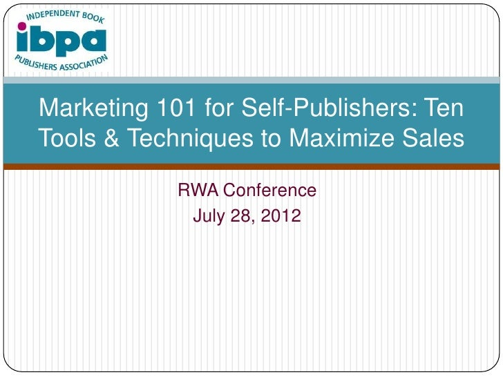 Marketing 101 for Self-Publishers: TenTools & Techniques to Maximize Sales            RWA Conference             July 28, ...