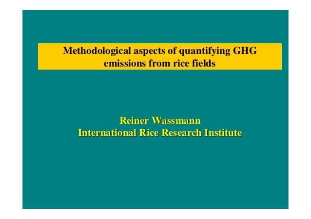 Methodological aspects of quantifying GHG  emissions from rice fields  Reiiner Wassmann  Internatiionall Riice Research In...