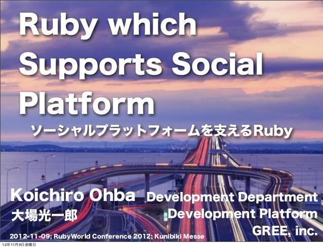 Ruby which     Supports Social     Platform         ソーシャルプラットフォームを支えるRuby  Koichiro Ohba                       Development...