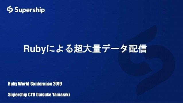 Rubyによる超大量データ配信 Ruby World Conference 2019 Supership CTO Daisuke Yamazaki