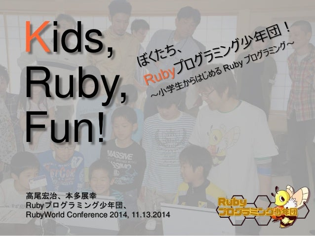 Kids,  Ruby,  Fun  高尾宏治、本多展幸  Rubyプログラミング少年団、  RubyWorld Conference 2014, 11.13.2014