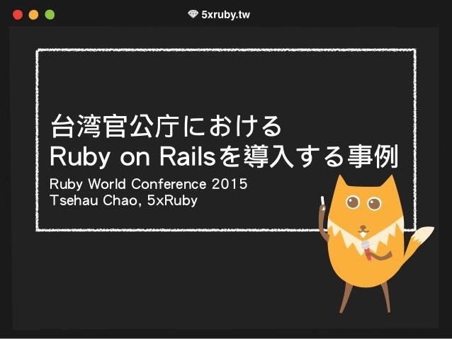 台湾官公庁における Ruby on Railsを導入する事例 Ruby World Conference 2015 Tsehau Chao, 5xRuby