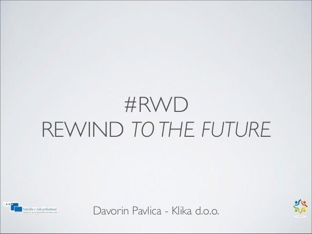 #RWDREWIND TO THE FUTURE    Davorin Pavlica - Klika d.o.o.