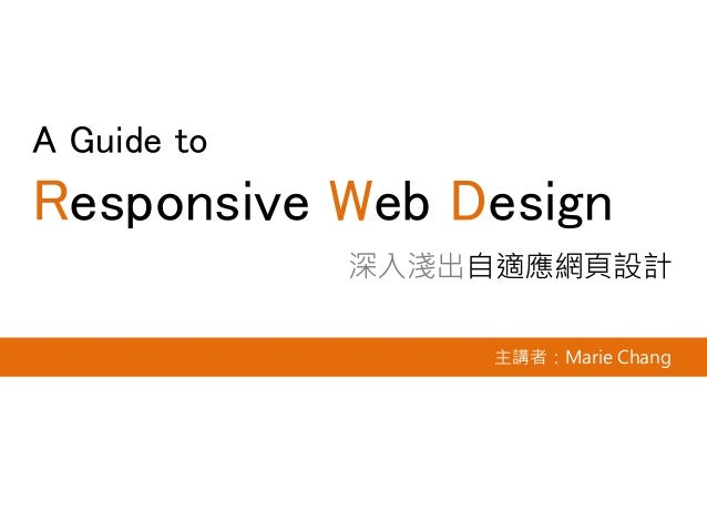 A Guide to Responsive Web Design 深入淺出自適應網頁設計 主講者:Marie Chang