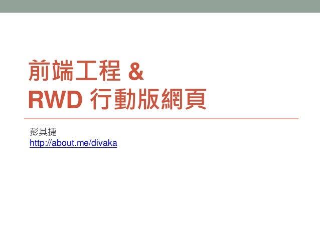 前端工程 & RWD 行動版網頁 彭其捷 http://about.me/divaka