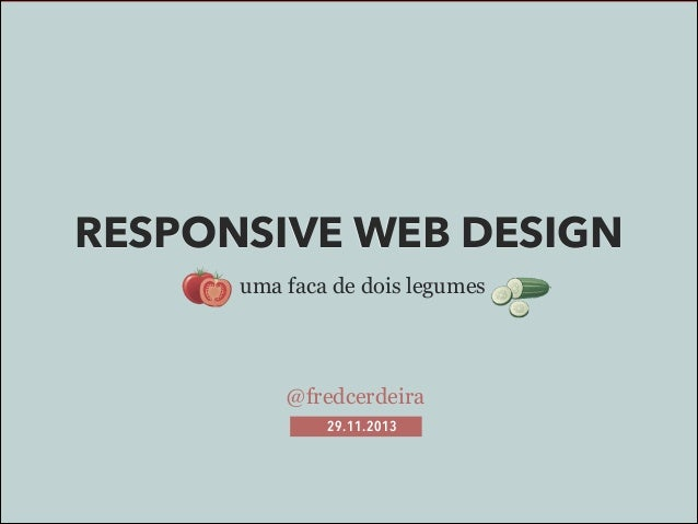 RESPONSIVE WEB DESIGN uma faca de dois legumes  @fredcerdeira 29.11.2013