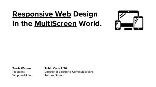 Responsive Web Design in the MultiScreen World.  Travis Warren President WhippleHill, Inc.  Robin Cook P '16 Director of E...