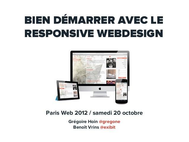 BIEN DÉMARRER AVEC LERESPONSIVE WEBDESIGN   Paris Web 2012 / samedi 20 octobre          Grégoire Hoin @gregone            ...