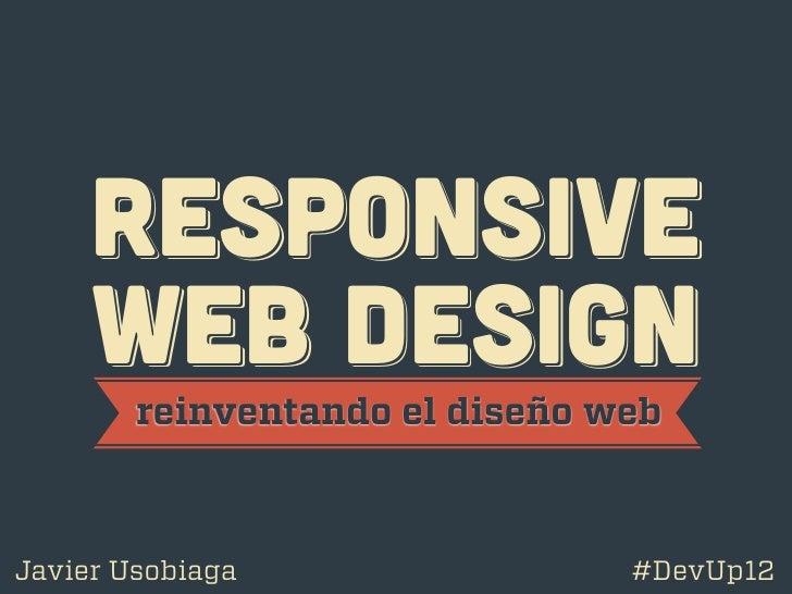 RESPoNSIVE     WEB DESIGN        reinventando el diseño webJavier Usobiaga                 #DevUp12