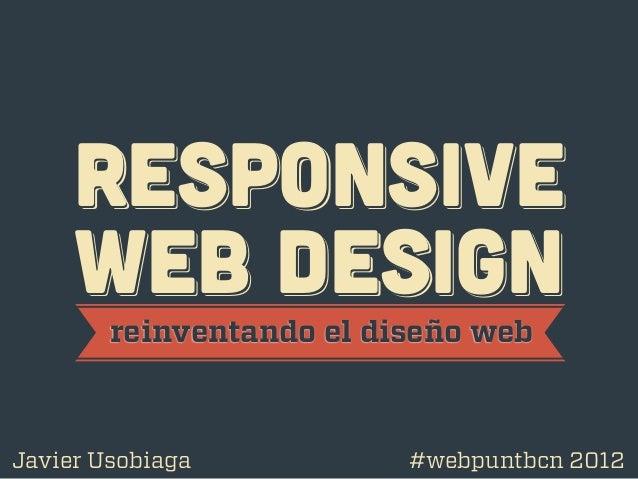 RESPoNSIVE     WEB DESIGN        reinventando el diseño webJavier Usobiaga           #webpuntbcn 2012