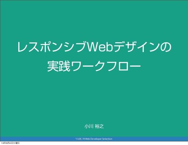 '13.05.19 Web Developer SelectionレスポンシブWebデザインの実践ワークフロー小川 裕之13年6月4日火曜日