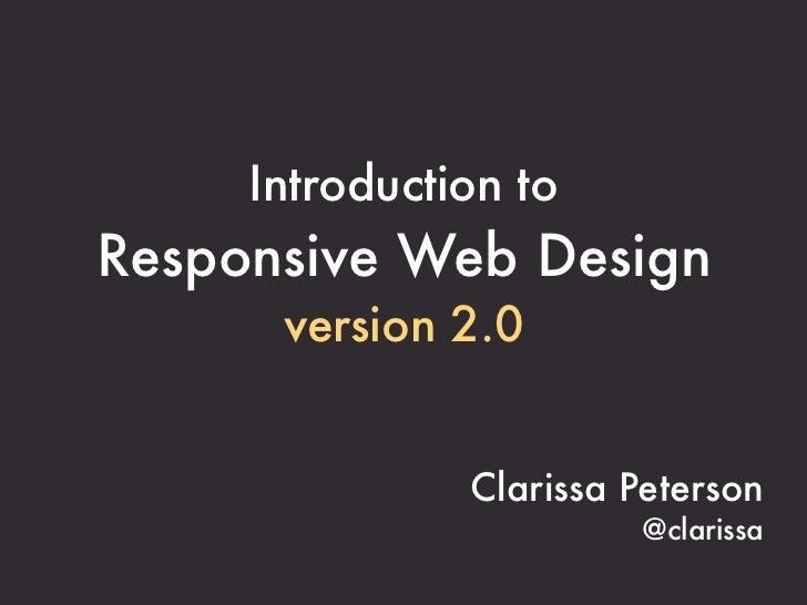 Introduction toResponsive Web Design      version 2.0               Clarissa Peterson                        @clarissa