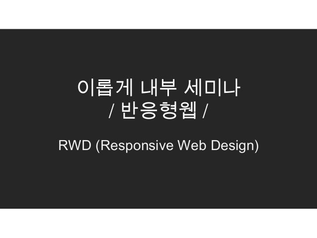 이롭게 내부 세미나    / 반응형웹 /RWD (Responsive Web Design)