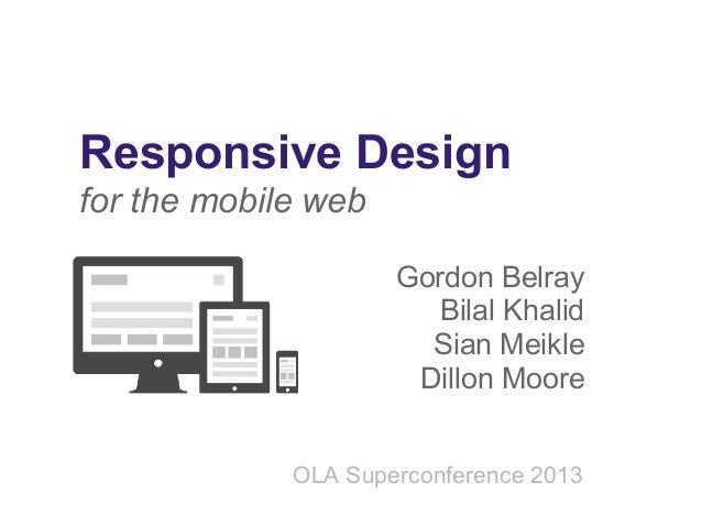 Responsive Design for the mobile web Gordon Belray Bilal Khalid Sian Meikle Dillon Moore OLA Superconference 2013
