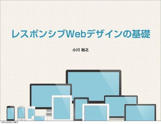 小川 裕之 レスポンシブWebデザインの基礎 13年10月8日火曜日