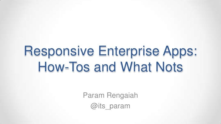 Responsive Enterprise Apps:  How-Tos and What Nots         Param Rengaiah           @its_param
