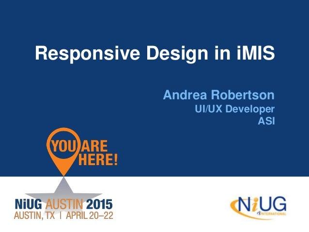 Responsive Design in iMIS Andrea Robertson UI/UX Developer ASI
