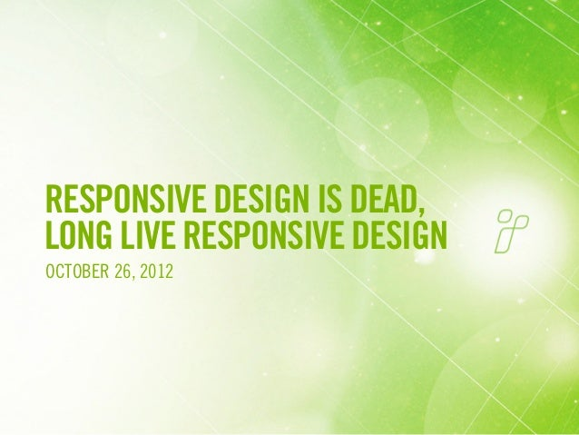 RESPONSIVE DESIGN IS DEAD,LONG LIVE RESPONSIVE DESIGNOCTOBER 26, 2012                              1
