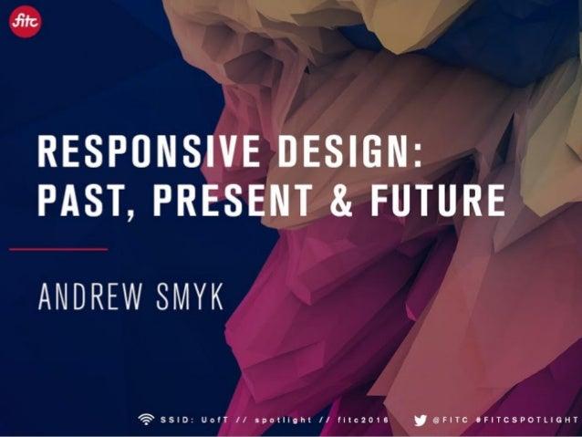 Responsive Design: Past, Present & Future FITC Spotlight Advanced Responsive Design 2016 @andrewsmyk